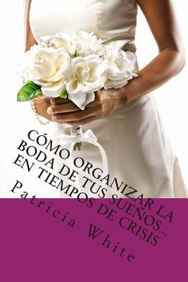 Cómo Organizar la Boda de Tus Sueños… En Tiempos de Crisis / How to Organize Your Dream Wedding ... In Times of Crisis
