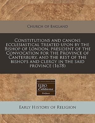 Constitutions and Canons Ecclesiastical Treated Upon by the Bishop of London, President of the Convocation for the Province of Canterbury, and the ... and Clergy in the Said Province (1678)