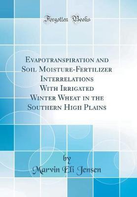 Evapotranspiration and Soil Moisture-Fertilizer Interrelations With Irrigated Winter Wheat in the Southern High Plains (Classic Reprint)