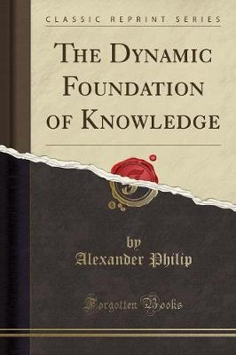 The Dynamic Foundation of Knowledge (Classic Reprint)