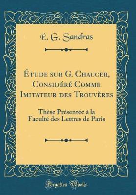 Étude sur G. Chaucer, Considéré Comme Imitateur des Trouvères