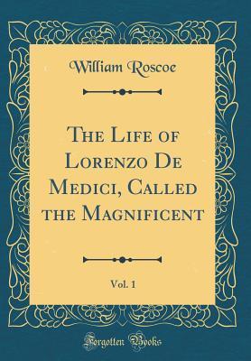The Life of Lorenzo De Medici, Called the Magnificent, Vol. 1 (Classic Reprint)
