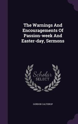 The Warnings and Encouragements of Passion-Week and Easter-Day, Sermons