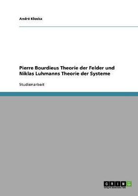 Pierre Bourdieus Theorie der Felder und Niklas Luhmanns Theorie der Systeme