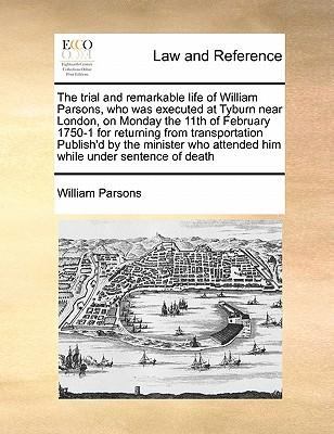 The Trial and Remarkable Life of William Parsons, Who Was Executed at Tyburn Near London, on Monday the 11th of February 1750-1 for Returning from Tra