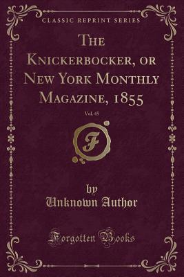 The Knickerbocker, or New York Monthly Magazine, 1855, Vol. 45 (Classic Reprint)