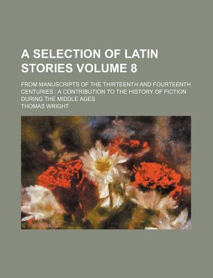 A Selection of Latin Stories (Volume 8); From Manuscripts of the Thirteenth and Fourteenth Centuries
