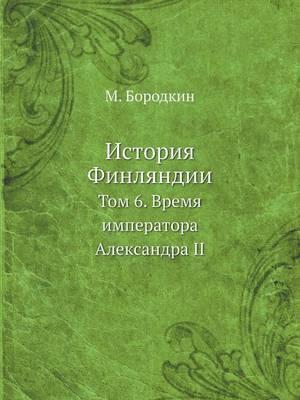 Istoriya Finlyandii Tom 6. Vremya Imperatora Aleksandra II