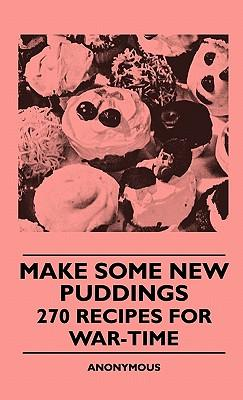 Make Some New Puddings - 270 Recipes For War-Time