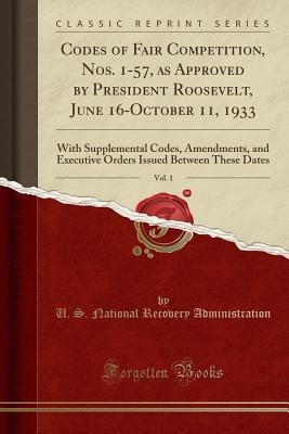 Codes of Fair Competition, Nos. 1-57, as Approved by President Roosevelt, June 16-October 11, 1933, Vol. 1