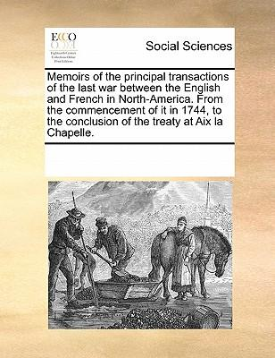 Memoirs of the Principal Transactions of the Last War Between the English and French in North-America. from the Commencement of It in 1744, to the Con