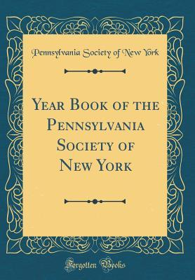 Year Book of the Pennsylvania Society of New York (Classic Reprint)
