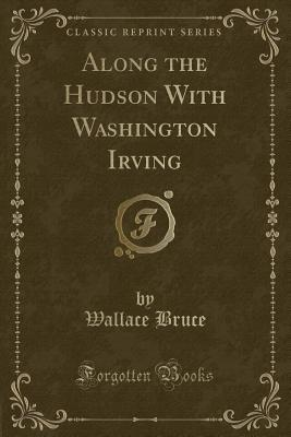 Along the Hudson With Washington Irving (Classic Reprint)