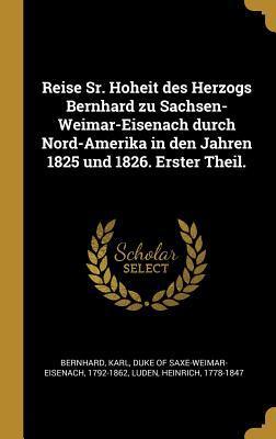 Reise Sr. Hoheit Des Herzogs Bernhard Zu Sachsen-Weimar-Eisenach Durch Nord-Amerika in Den Jahren 1825 Und 1826. Erster Theil.