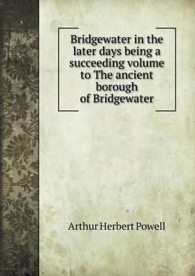 Bridgewater in the Later Days Being a Succeeding Volume to the Ancient Borough of Bridgewater