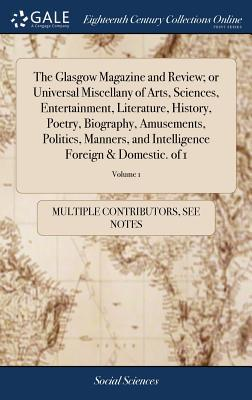 The Glasgow Magazine and Review; Or Universal Miscellany of Arts, Sciences, Entertainment, Literature, History, Poetry, Biography, Amusements, ... Foreign & Domestic. of 1; Volume 1