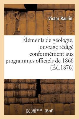 Elements de Geologie, Ouvrage Redige Conformement aux Programmes Officiels de 1866