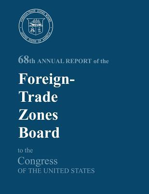 68th Annual Report of the Foreign-Trade Zones Board to the Congress of the United States