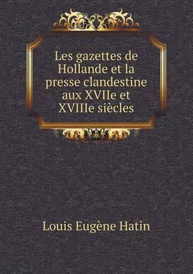 Les Gazettes de Hollande Et La Presse Clandestine Aux Xviie Et Xviiie Siecles