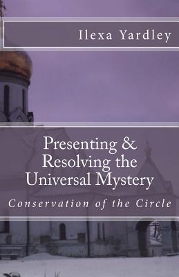 Presenting & Resolving the Universal Mystery
