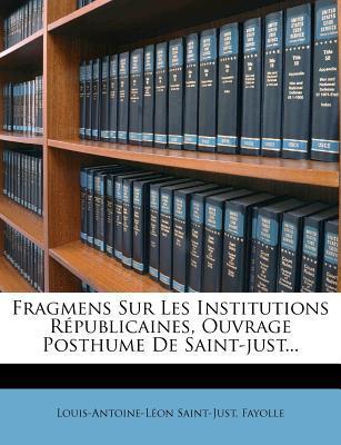Fragmens Sur Les Institutions R Publicaines, Ouvrage Posthume de Saint-Just...