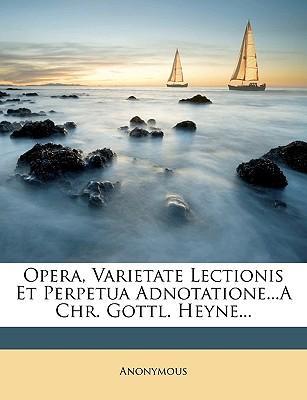 Opera, Varietate Lectionis Et Perpetua Adnotatione...a Chr