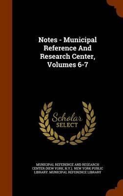 Notes - Municipal Reference and Research Center, Volumes 6-7