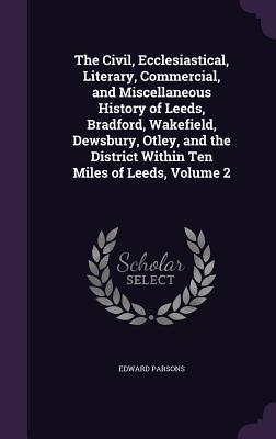 The Civil, Ecclesiastical, Literary, Commercial, and Miscellaneous History of Leeds, Bradford, Wakefield, Dewsbury, Otley, and the District Within Ten Miles of Leeds, Volume 2