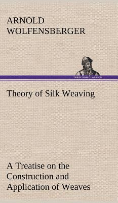 Theory of Silk Weaving A Treatise on the Construction and Application of Weaves, and the Decomposition and Calculation of Broad and Narrow, Plain, Novelty and Jacquard Silk Fabrics