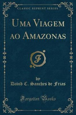 Uma Viagem ao Amazonas (Classic Reprint)