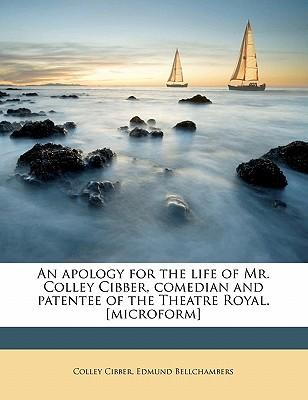 An Apology for the Life of Mr. Colley Cibber, Comedian and Patentee of the Theatre Royal. [Microform]