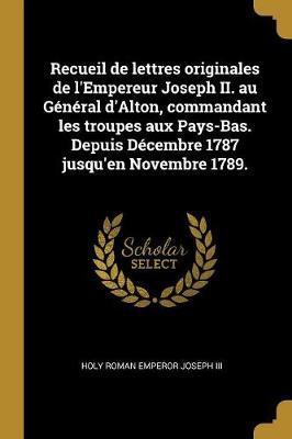 Recueil de Lettres Originales de l'Empereur Joseph II. Au Général d'Alton, Commandant Les Troupes Aux Pays-Bas. Depuis Décembre 1787 Jusqu'en Novembre