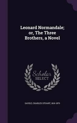 Leonard Normandale; Or, the Three Brothers, a Novel