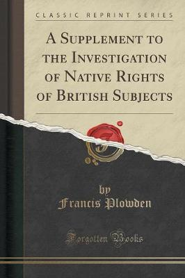 A Supplement to the Investigation of Native Rights of British Subjects (Classic Reprint)