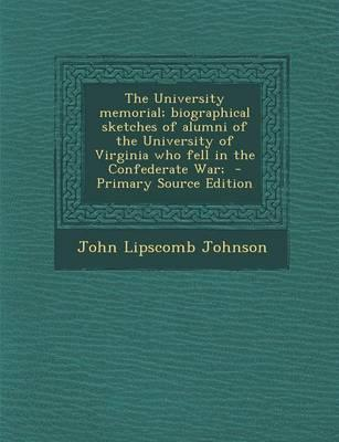 The University Memorial; Biographical Sketches of Alumni of the University of Virginia Who Fell in the Confederate War;
