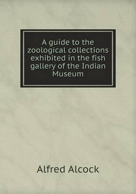 A Guide to the Zoological Collections Exhibited in the Fish Gallery of the Indian Museum