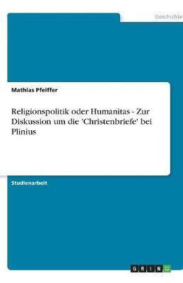 Religionspolitik oder Humanitas - Zur Diskussion um die 'Christenbriefe' bei Plinius