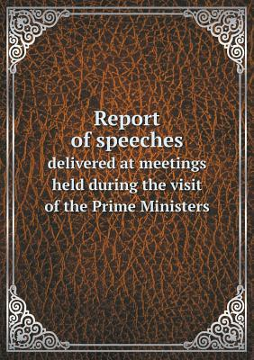 Report of Speeches Delivered at Meetings Held During the Visit of the Prime Ministers