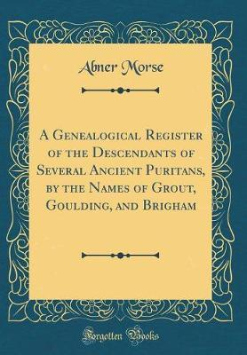 A Genealogical Register of the Descendants of Several Ancient Puritans, by the Names of Grout, Goulding, and Brigham (Classic Reprint)