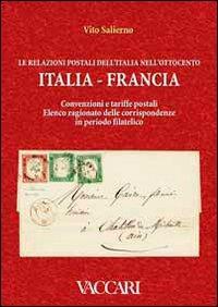 Le relazioni postali dell'Italia nell'Ottocento. Italia, Francia. Convenzioni e tariffe postali. Elenco ragionato delle corrispondenze in periodo filatelico