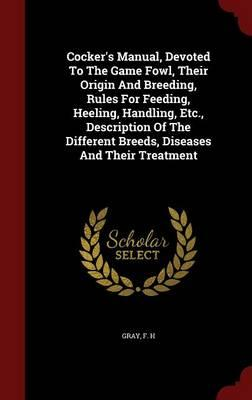Cocker's Manual, Devoted to the Game Fowl, Their Origin and Breeding, Rules for Feeding, Heeling, Handling, Etc., Description of the Different Breeds, Diseases and Their Treatment
