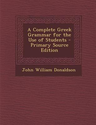 A Complete Greek Grammar for the Use of Students - Primary Source Edition