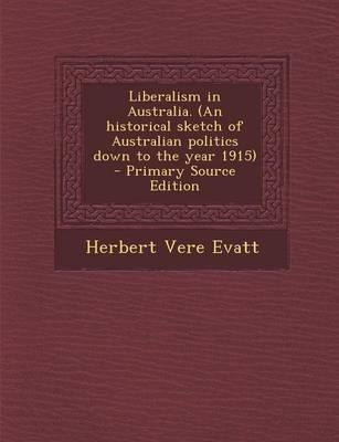 Liberalism in Australia. (an Historical Sketch of Australian Politics Down to the Year 1915)
