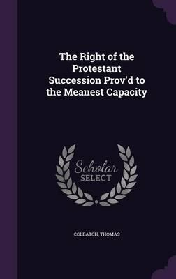 The Right of the Protestant Succession Prov'd to the Meanest Capacity