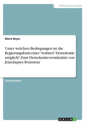 """Unter welchen Bedingungen ist die Regierungsform einer """"wahren"""" Demokratie möglich? Zum Demokratieverständnis von Jean-Jaques Rousseau"""