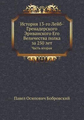 Istoriya 13-go Lejb-Grenaderskogo Erivanskogo Ego Velichestva polka za 250 let
