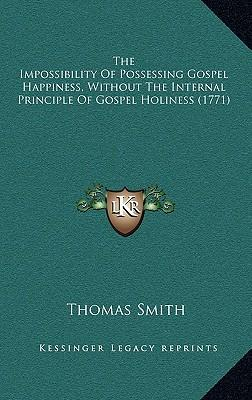 The Impossibility of Possessing Gospel Happiness, Without the Internal Principle of Gospel Holiness (1771)