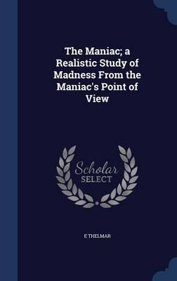 The Maniac; A Realistic Study of Madness from the Maniac's Point of View