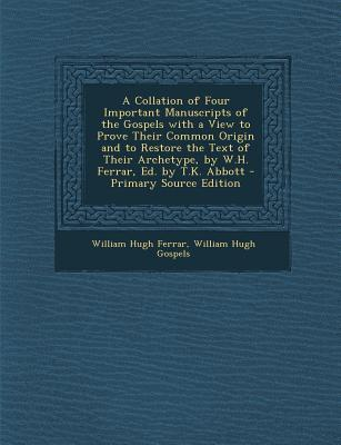 A Collation of Four Important Manuscripts of the Gospels with a View to Prove Their Common Origin and to Restore the Text of Their Archetype, by W.H. Ferrar, Ed. by T.K. Abbott
