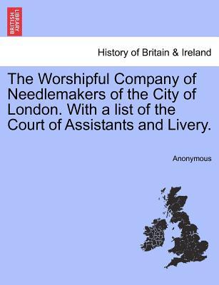 The Worshipful Company of Needlemakers of the City of London. With a list of the Court of Assistants and Livery